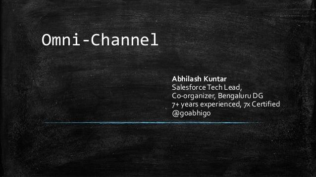Omni-Channel Abhilash Kuntar SalesforceTech Lead, Co-organizer, Bengaluru DG 7+ years experienced, 7x Certified @goabhigo