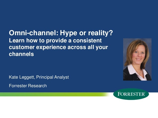 Omni-channel: Hype or reality? Learn how to provide a consistent customer experience across all your channels  Kate Legget...