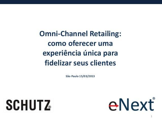 Omni-Channel Retailing:   como oferecer uma experiência única para  fidelizar seus clientes        São Paulo 15/03/2013   ...