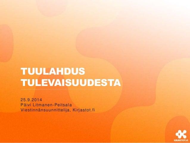 TUULAHDUS  TULEVAISUUDESTA  25.9.2014  Päivi Litmanen-Peitsala  Viestinnänsuunnittelija, Kirjastot.fi