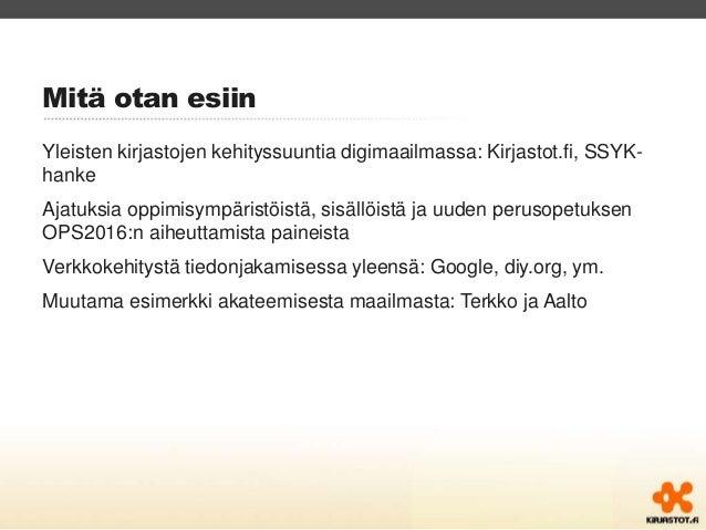 Mitä otan esiin  Yleisten kirjastojen kehityssuuntia digimaailmassa: Kirjastot.fi, SSYK-hanke  Ajatuksia oppimisympäristöi...