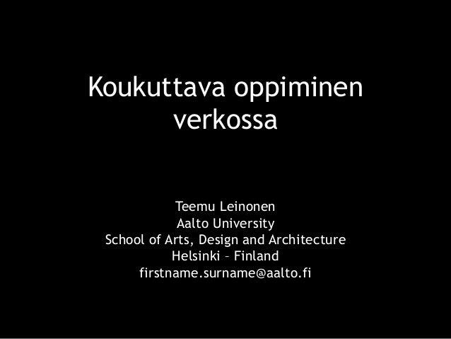 Koukuttava oppiminen verkossa Teemu Leinonen Aalto University School of Arts, Design and Architecture Helsinki – Finland f...