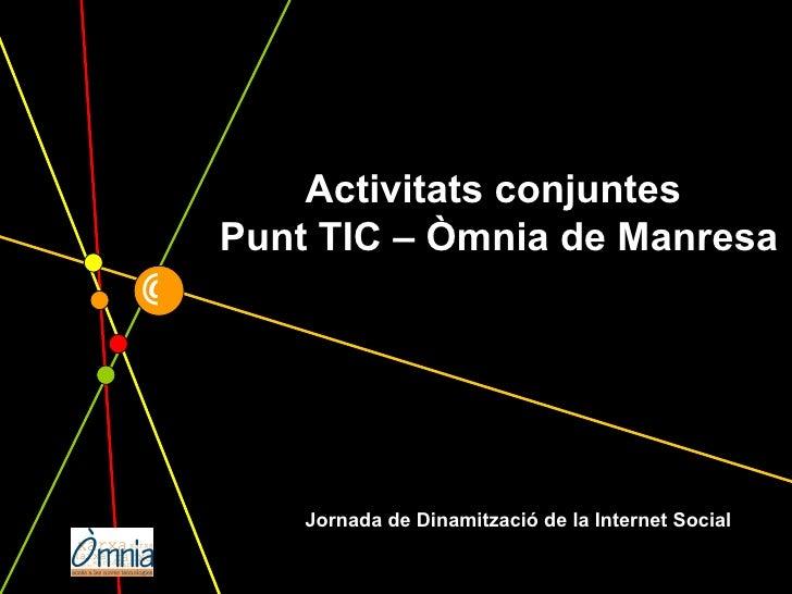 @ Jornada de Dinamització de la Internet Social Activitats conjuntes  Punt TIC – Òmnia de Manresa
