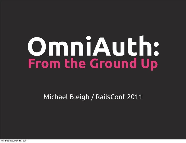 OmniAuth:                      From the Ground Up                          Michael Bleigh / RailsConf 2011Wednesday, May 1...