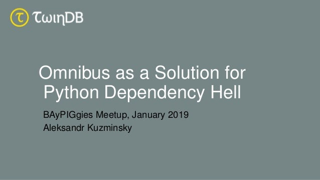 Omnibus as a Solution for Python Dependency Hell BAyPIGgies Meetup, January 2019 Aleksandr Kuzminsky
