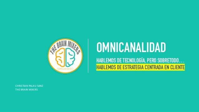 HABLEMOS DE TECNOLOGÍA, PERO SOBRETODO… HABLEMOS DE ESTRATEGIA CENTRADA EN CLIENTE OMNICANALIDAD HABLEMOS DE TECNOLOGÍA, P...