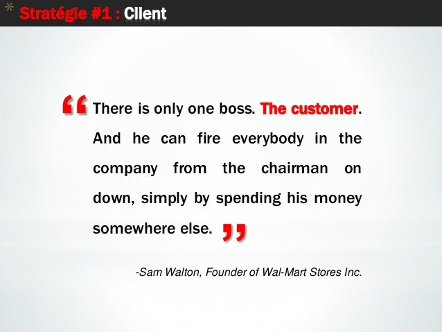 """12 * Stratégie #1 : Client """" """" There is only one boss. The customer. And he can fire everybody in the company from the cha..."""
