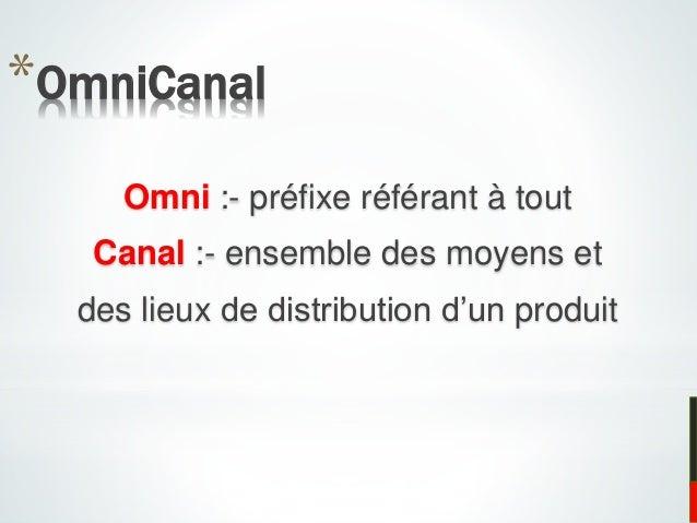 *OmniCanal Omni :- préfixe référant à tout Canal :- ensemble des moyens et des lieux de distribution d'un produit
