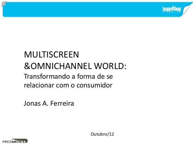 MULTISCREEN &OMNICHANNEL WORLD: Transformando a forma de se relacionar com o consumidor Jonas A. Ferreira Outubro/12