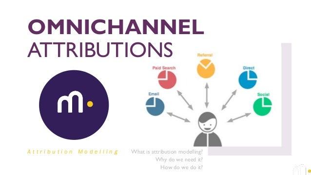 OMNICHANNEL ATTRIBUTIONS What is attribution modelling? Why do we need it? How do we do it? A t t r i b u t i o n M o d e ...
