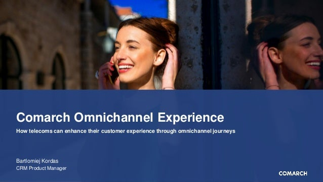 Comarch Omnichannel Experience Bartlomiej Kordas CRM Product Manager How telecoms can enhance their customer experience th...
