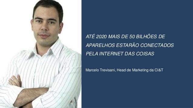 ATÉ 2020 MAIS DE 50 BILHÕES DE APARELHOS ESTARÃO CONECTADOS PELA INTERNET DAS COISAS Marcelo Trevisani, Head de Marketing ...