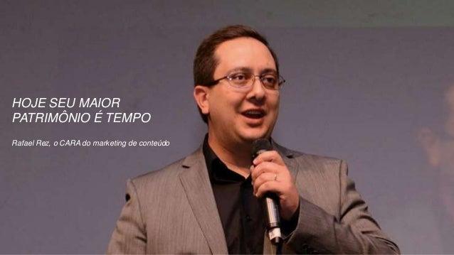 HOJE SEU MAIOR PATRIMÔNIO É TEMPO Rafael Rez, o CARA do marketing de conteúdo
