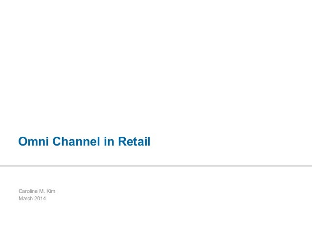 1|OmniChannelStrategyforretailers|SamplePresentation|CarolineM.Kim Omni Channel in Retail Caroline M. Kim March 2014