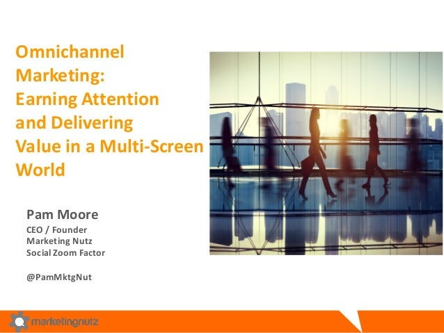 Omnichannel Marketing:	    Earning	   Attention	    and	   Delivering	    Value	   in	   a	   Multi-­‐Screen	    World	   ...