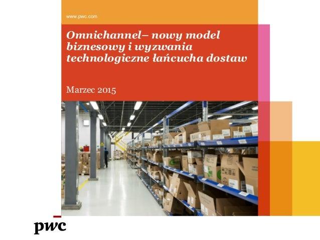 Omnichannel– nowy model biznesowy i wyzwania technologiczne łańcucha dostaw Marzec 2015 www.pwc.com