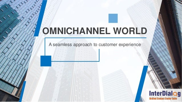 A seamless approach to customer experience OMNICHANNEL WORLD