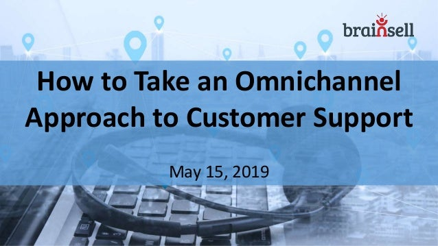 How to Take an Omnichannel Approach to Customer Support May 15, 2019