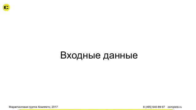 Маркетинговая группа Комплето, 2017 8 (495) 640-89-97 completo.ru Входные данные