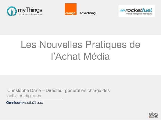 Les Nouvelles Pratiques de l'Achat Média  Christophe Dané – Directeur général en charge des activites digitales