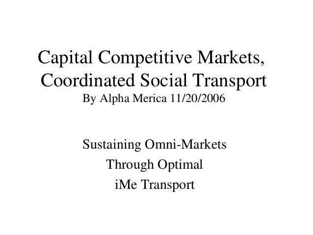 Capital Competitive Markets, Coordinated Social Transport By Alpha Merica 11/20/2006 Sustaining Omni-Markets Through Optim...