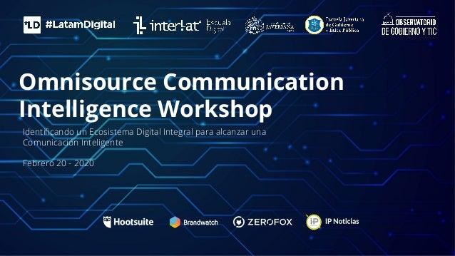 Omnisource Communication Intelligence Workshop Identificando un Ecosistema Digital Integral para alcanzar una Comunicación ...