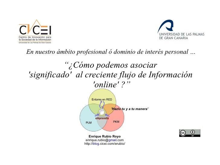 """"""" ¿Cómo podemos asociar  'significado'  al creciente flujo de Información  'online' ? """" Enrique Rubio Royo enrique.rubio@ ..."""