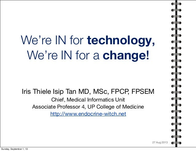 We're IN for technology, We're IN for a change! Iris Thiele Isip Tan MD, MSc, FPCP, FPSEM Chief, Medical Informatics Unit ...