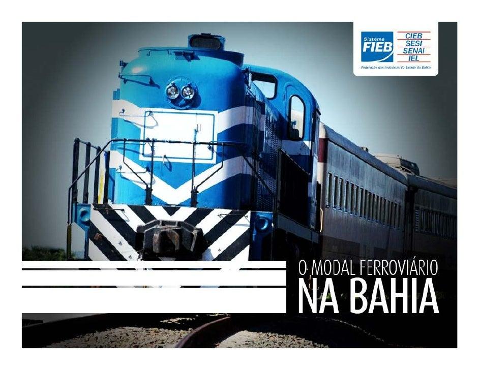 O Modal Ferroviário na BahiaFederação das Indústrias do Estado da Bahia - FIEB              José de F. Mascarenhas        ...