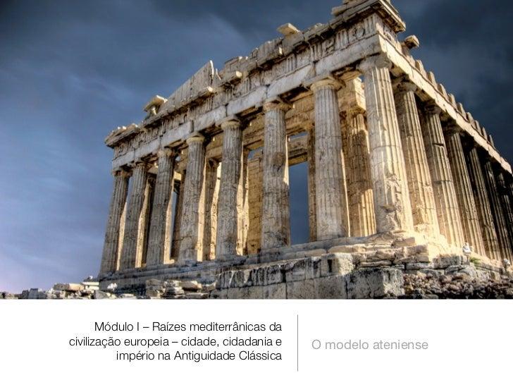 Módulo I – Raízes mediterrânicas dacivilização europeia – cidade, cidadania e   O modelo ateniense          império na Ant...