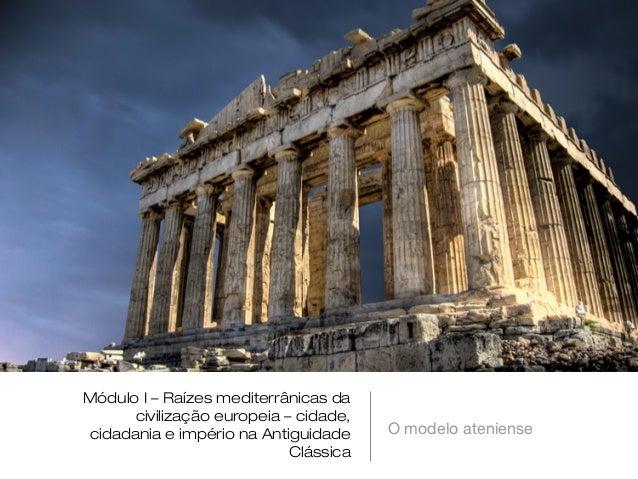 Módulo I – Raízes mediterrânicas da civilização europeia – cidade, cidadania e império na Antiguidade Clássica  O modelo a...
