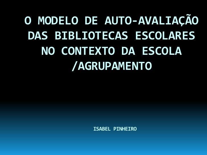 O MODELO DE AUTO-AVALIAÇÃO DAS BIBLIOTECAS ESCOLARES NO CONTEXTO DA ESCOLA /AGRUPAMENTOISABEL PINHEIRO<br />