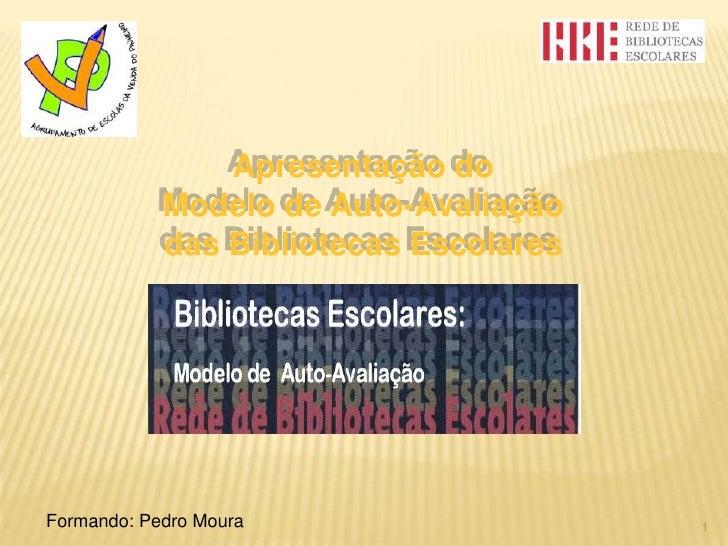 Apresentação do<br />Modelo de Auto-Avaliação<br />das Bibliotecas Escolares<br />1<br />Formando: Pedro Moura<br />