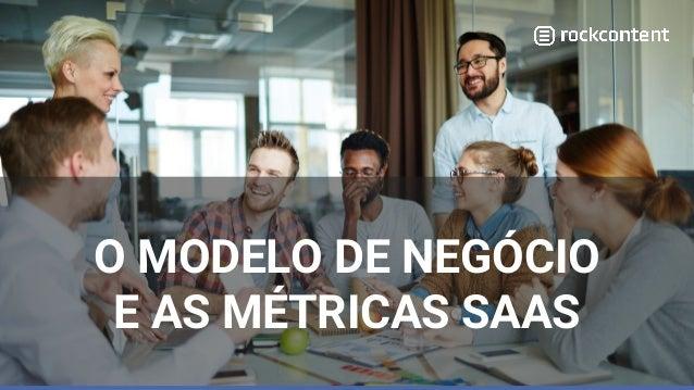 O MODELO DE NEGÓCIO E AS MÉTRICAS SAAS