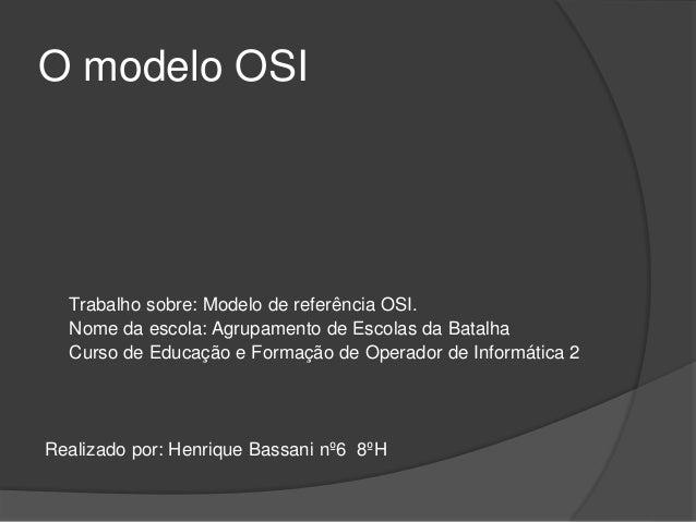O modelo OSI Trabalho sobre: Modelo de referência OSI. Nome da escola: Agrupamento de Escolas da Batalha Curso de Educação...