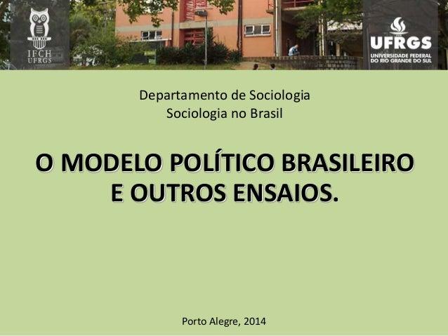Departamento de Sociologia Sociologia no Brasil O MODELO POLÍTICO BRASILEIRO E OUTROS ENSAIOS. Porto Alegre, 2014