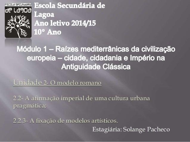 Unidade 2- O modelo romano  2.2- A afirmação imperial de uma cultura urbana  pragmática;  2.2.3- A fixação de modelos artí...