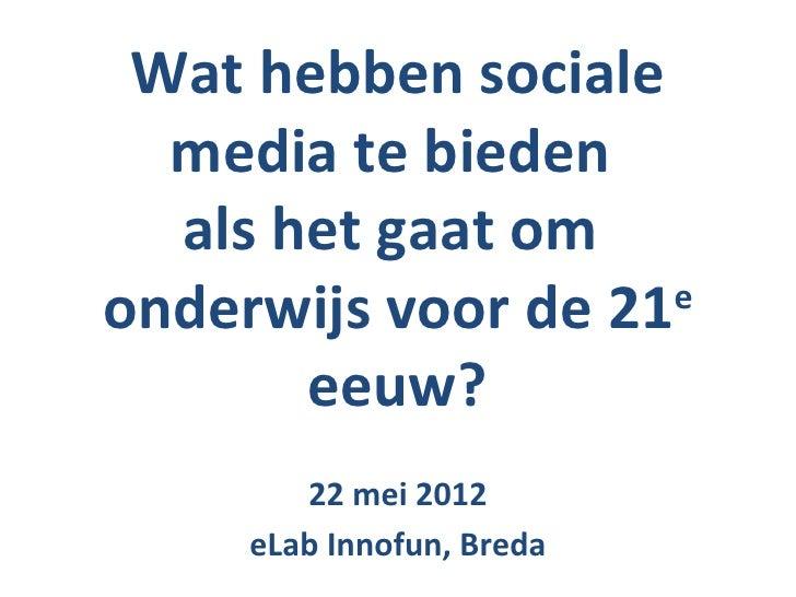 Wat hebben sociale  media te bieden  als het gaat omonderwijs voor de 21 e       eeuw?        22 mei 2012     eLab Innofun...