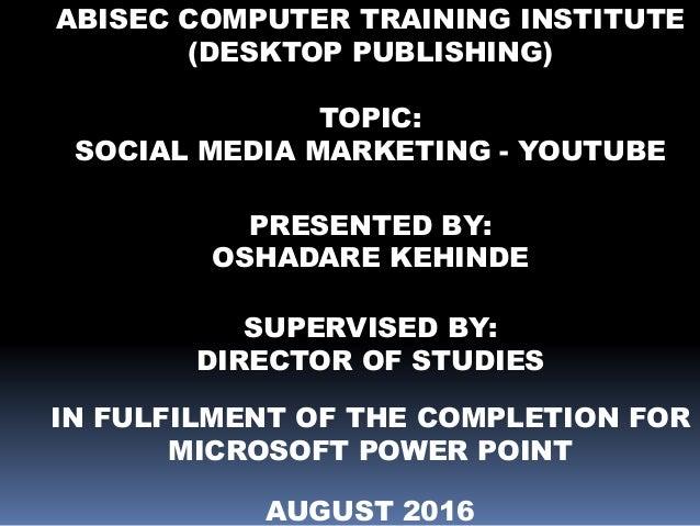 ABISEC COMPUTER TRAINING INSTITUTE (DESKTOP PUBLISHING) TOPIC: SOCIAL MEDIA MARKETING - YOUTUBE PRESENTED BY: OSHADARE KEH...