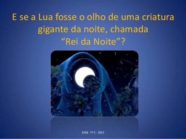 """E se a Lua fosse o olho de uma criatura gigante da noite, chamada """"Rei da Noite""""? ESSB - 7º C - 2015"""