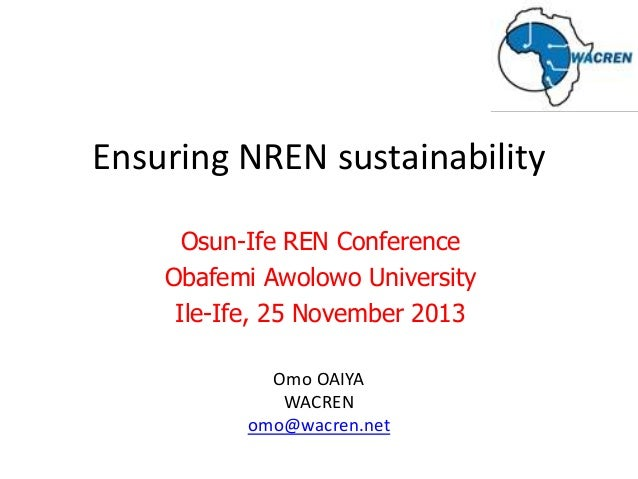 Ensuring NREN sustainability Osun-Ife REN Conference Obafemi Awolowo University Ile-Ife, 25 November 2013 Omo OAIYA WACREN...