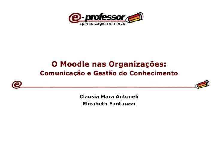 O Moodle nas Organizações:   Comunicação e Gestão do Conhecimento   Clausia Mara Antoneli Elizabeth Fantauzzi