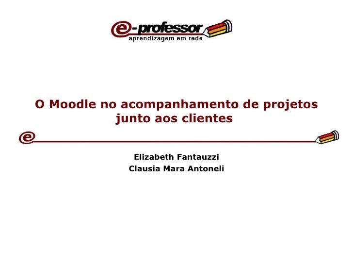 O Moodle no acompanhamento de projetos junto aos clientes  Elizabeth Fantauzzi Clausia Mara Antoneli