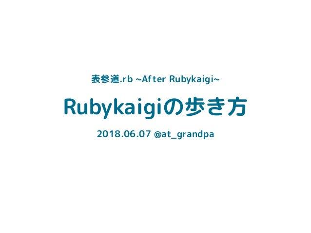 Rubykaigiの歩き方 2018.06.07 @at_grandpa 表参道.rb ~After Rubykaigi~