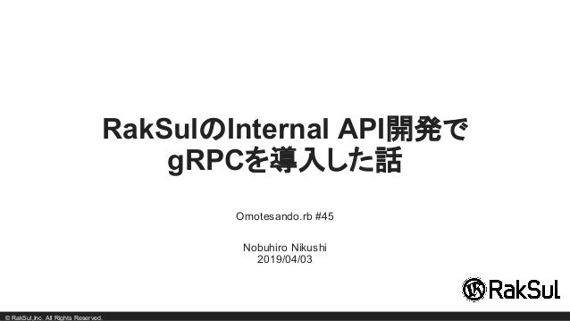 © RakSul,Inc. All Rights Reserved. RakSulのInternal API開発で gRPCを導入した話 Omotesando.rb #45 Nobuhiro Nikushi 2019/04/03
