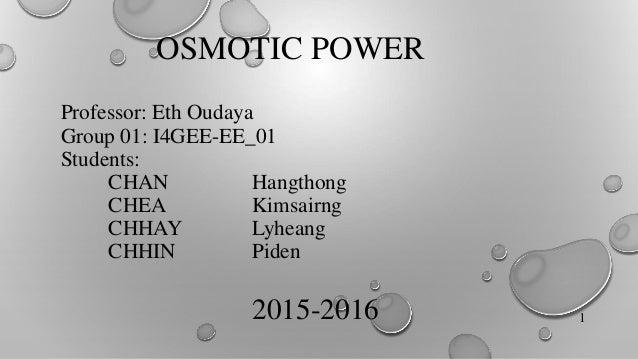 OSMOTIC POWER Professor: Eth Oudaya Group 01: I4GEE-EE_01 Students: CHAN Hangthong CHEA Kimsairng CHHAY Lyheang CHHIN Pide...