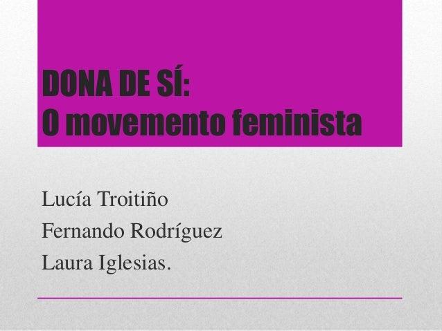 DONA DE SÍ: O movemento feminista Lucía Troitiño Fernando Rodríguez Laura Iglesias.