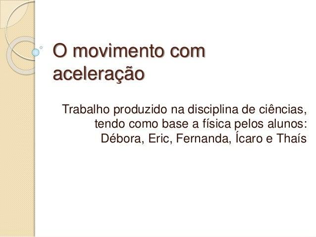 O movimento com aceleração Trabalho produzido na disciplina de ciências, tendo como base a física pelos alunos: Débora, Er...