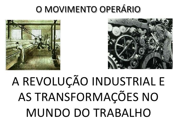 O MOVIMENTO OPERÁRIOA REVOLUÇÃO INDUSTRIAL E AS TRANSFORMAÇÕES NO  MUNDO DO TRABALHO