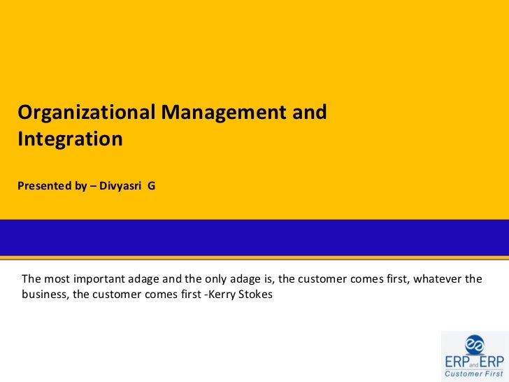 Organizational Management andIntegrationPresented by – Divyasri GThe most important adage and the only adage is, the custo...